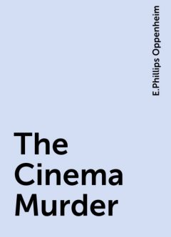 The Cinema Murder, E.Phillips Oppenheim