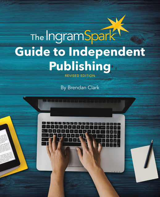 The IngramSpark Guide to Independent Publishing, Revised Edition, Brendan Clark