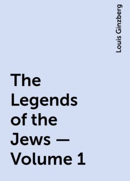 The Legends of the Jews — Volume 1, Louis Ginzberg