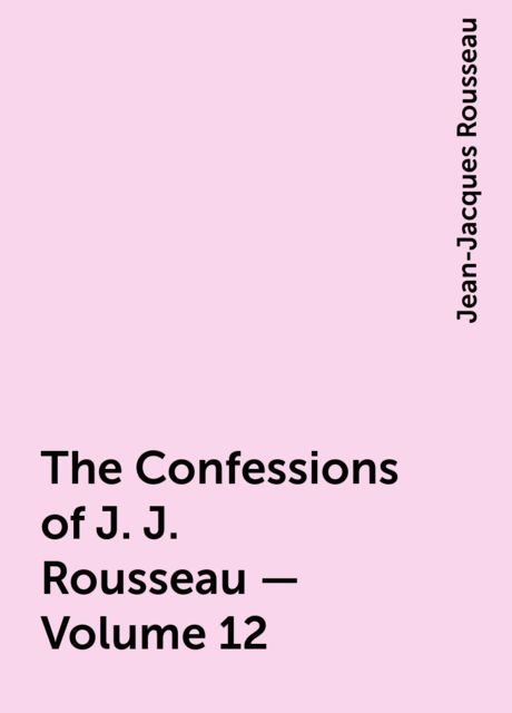 The Confessions of J. J. Rousseau — Volume 12, Jean-Jacques Rousseau