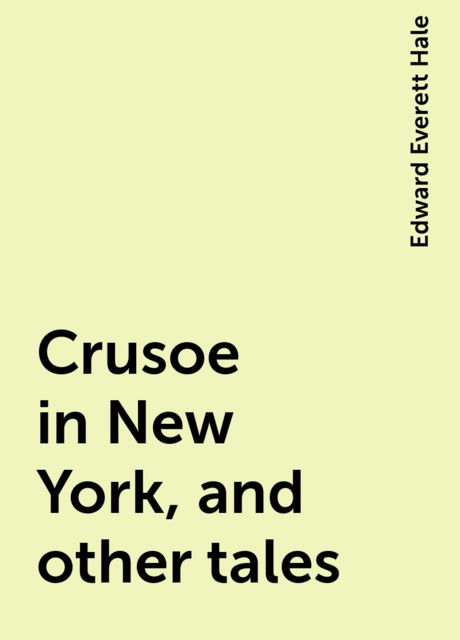 Crusoe in New York, and other tales, Edward Everett Hale