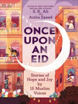 Once Upon an Eid: Stories of Hope and Joy by 15 Muslim Voices, Saeed Aisha, S.K. Ali