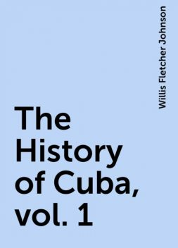 The History of Cuba, vol. 1, Willis Fletcher Johnson