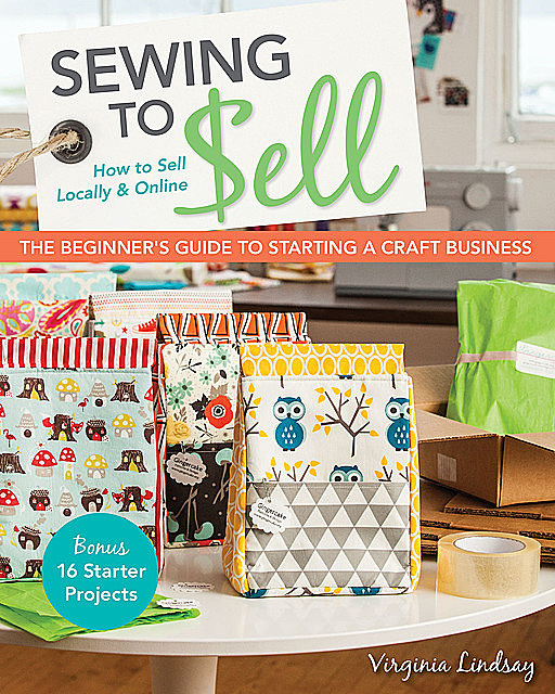 Sewing to Sell-The Beginner's Guide to Starting a Craft Business, Virginia Lindsay