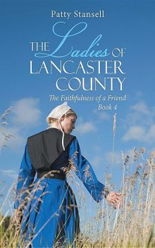 The Ladies of Lancaster County: The Faithfulness of a Friend, Patty Stansell