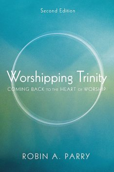 Worshipping Trinity, Second Edition, Robin Parry