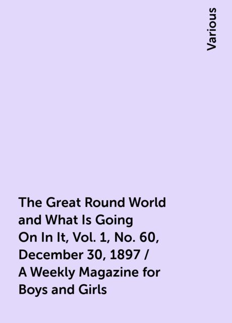 The Great Round World and What Is Going On In It, Vol. 1, No. 60, December 30, 1897 / A Weekly Magazine for Boys and Girls, Various