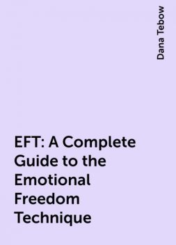 EFT: A Complete Guide to the Emotional Freedom Technique, Dana Tebow