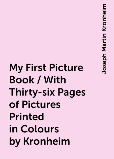 My First Picture Book / With Thirty-six Pages of Pictures Printed in Colours by Kronheim, Joseph Martin Kronheim