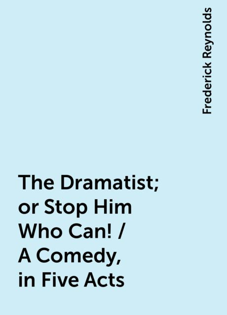 The Dramatist; or Stop Him Who Can! / A Comedy, in Five Acts, Frederick Reynolds