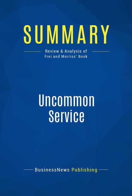 Summary : Uncommon Service – Frances Frei and Anne Morriss, BusinessNews Publishing