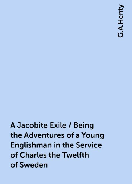 A Jacobite Exile / Being the Adventures of a Young Englishman in the Service of Charles the Twelfth of Sweden, G.A.Henty
