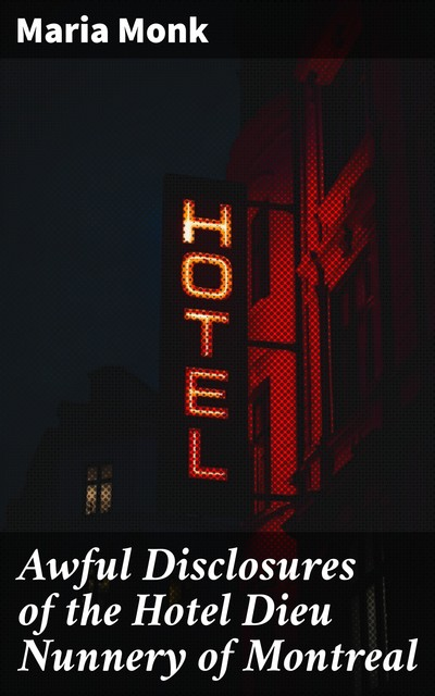 Awful Disclosures of the Hotel Dieu Nunnery of Montreal, Maria Monk