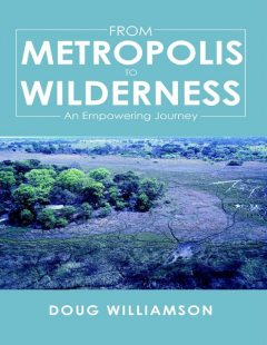 From Metropolis to Wilderness: An Empowering Journey, Doug Williamson
