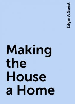 Making the House a Home, Edgar A.Guest