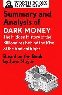 Summary and Analysis of Dark Money: The Hidden History of the Billionaires Behind the Rise of the Radical Right, Worth Books