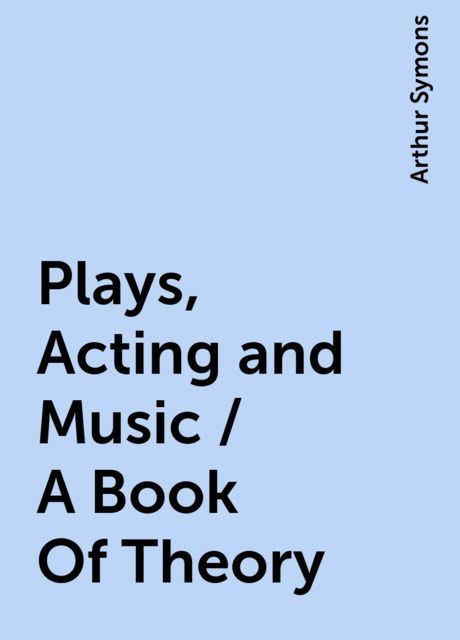 Plays, Acting and Music / A Book Of Theory, Arthur Symons