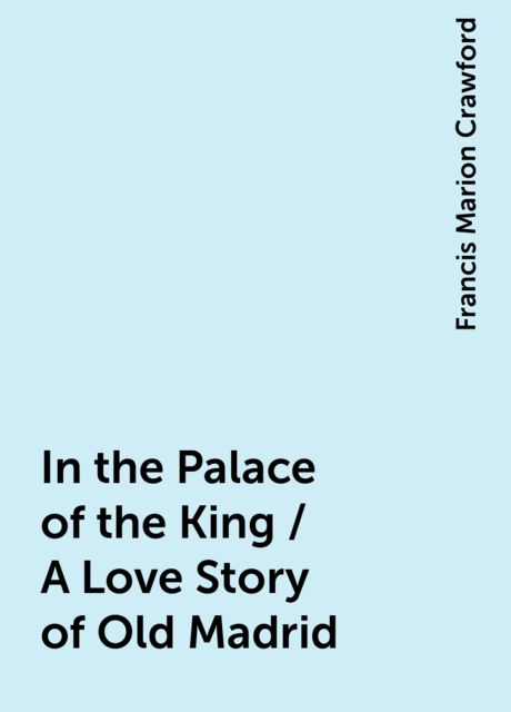 In the Palace of the King / A Love Story of Old Madrid, Francis Marion Crawford