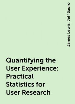 Quantifying the User Experience: Practical Statistics for User Research, Jeff Sauro, James Lewis
