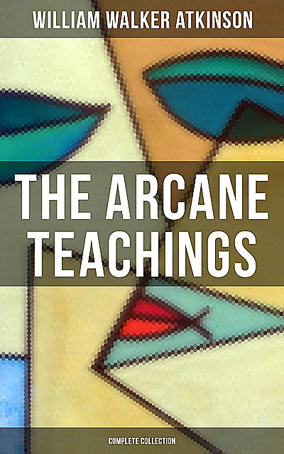 The Arcane Teachings (Complete Collection), William Walker Atkinson