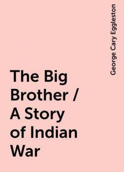 The Big Brother / A Story of Indian War, George Cary Eggleston
