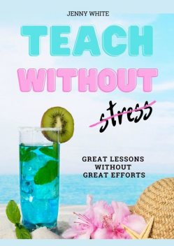 Teach Without Stress. Great Lessons Without Great Efforts, Jenny White