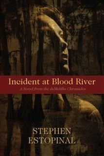 Incident at Blood River~A Novel from the deMelilla Chronicles, Stephen Estopinal