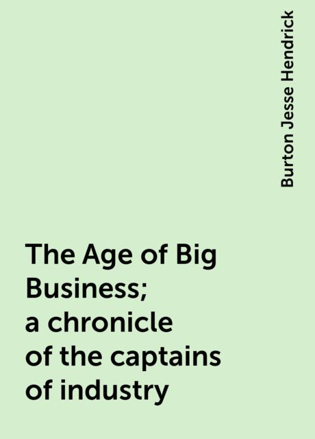 The Age of Big Business; a chronicle of the captains of industry, Burton Jesse Hendrick