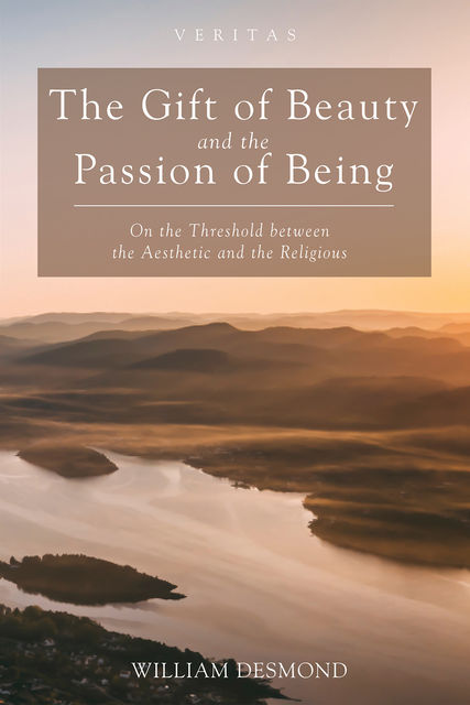 The Gift of Beauty and the Passion of Being, William Desmond