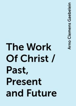 The Work Of Christ / Past, Present and Future, Arno Clemens Gaebelein