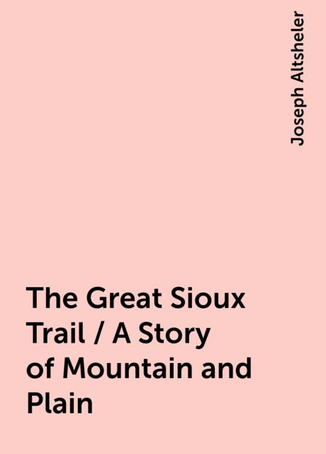The Great Sioux Trail / A Story of Mountain and Plain, Joseph Altsheler