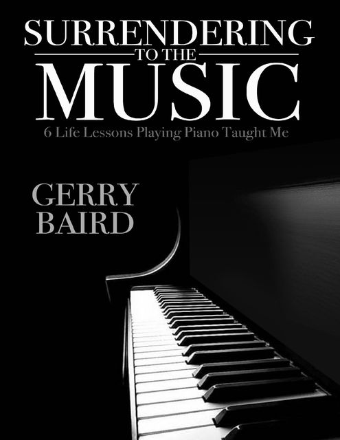 Surrendering to the Music: 6 Life Lessons Playing Piano Taught Me, Gerry Baird