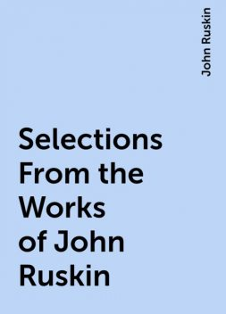 Selections From the Works of John Ruskin, John Ruskin