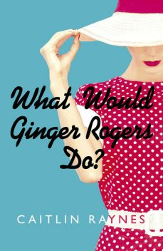 What Would Ginger Rogers Do?, Caitlin Raynes