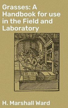 Grasses: A Handbook for use in the Field and Laboratory, H.Marshall Ward