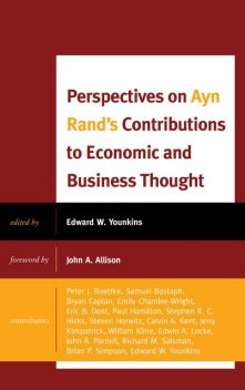 Perspectives on Ayn Rand's Contributions to Economic and Business Thought, Ph.D., Steven Horwitz, John Parnell, John Allison, Edwin Locke, Samuel Bostaph, Bryan Caplan, Ed Younkins, Emily Chamlee-Wright, Eric B. Dent, Jerry Kirkpatrick, Ph. D Kline, Richard M. Salsman, Stephen Hicks