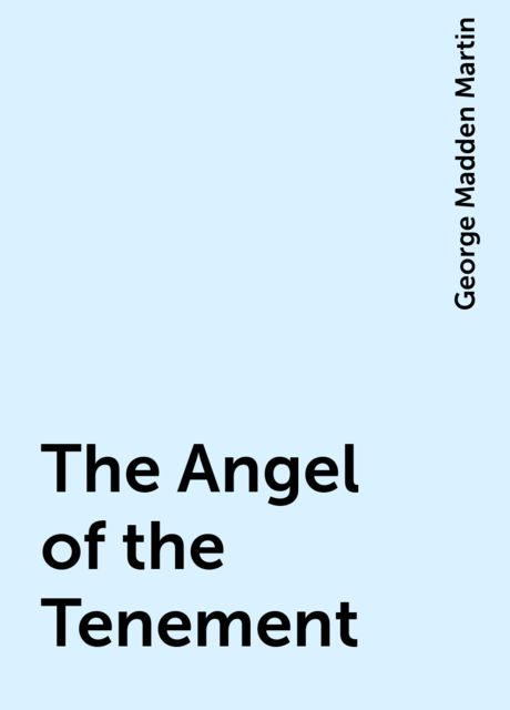 The Angel of the Tenement, George Madden Martin
