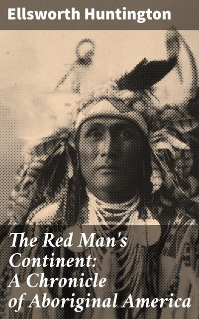 The Red Man's Continent: A Chronicle of Aboriginal America, Ellsworth Huntington