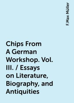 Chips From A German Workshop. Vol. III. / Essays on Literature, Biography, and Antiquities, F.Max Müller