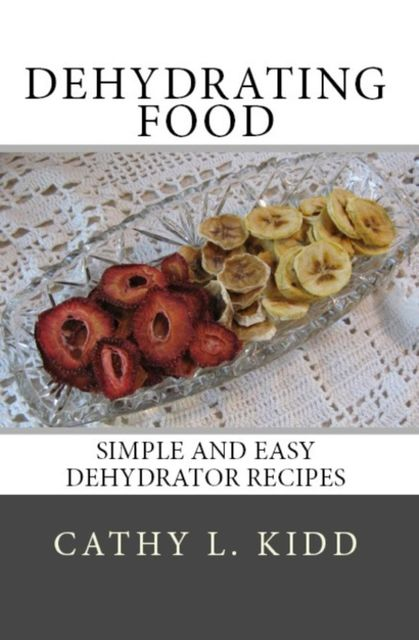 Dehydrating Food: Simple and Easy Dehydrator Recipes, Cathy L.Kidd