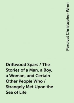 Driftwood Spars / The Stories of a Man, a Boy, a Woman, and Certain Other People Who / Strangely Met Upon the Sea of Life, Percival Christopher Wren