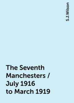 The Seventh Manchesters / July 1916 to March 1919, S.J.Wilson