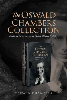 The Oswald Chambers Collection: Studies in the Sermon on the Mount, Biblical Psychology, Oswald Chambers