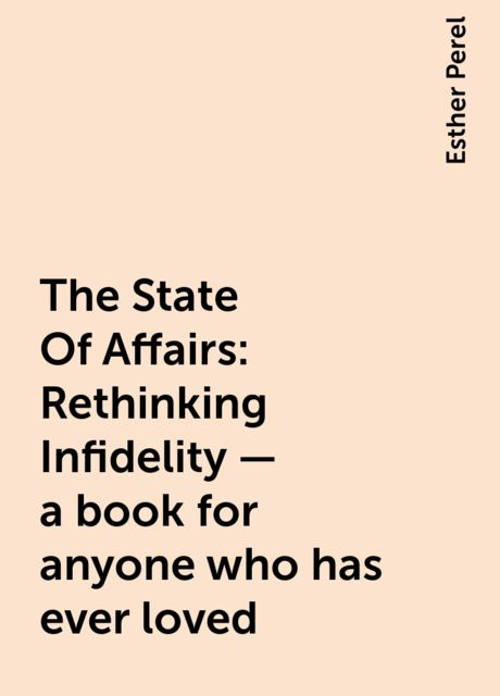 The State Of Affairs: Rethinking Infidelity – a book for anyone who has ever loved, Esther Perel