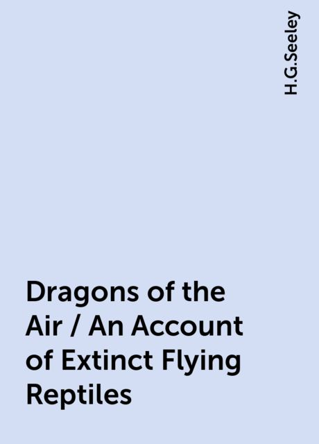 Dragons of the Air / An Account of Extinct Flying Reptiles, H.G.Seeley