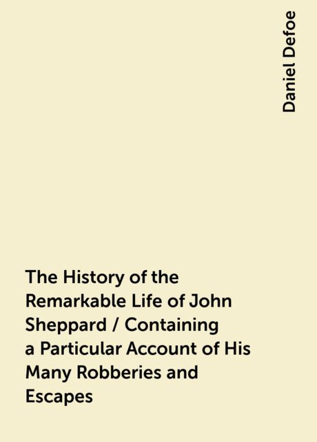 The History of the Remarkable Life of John Sheppard / Containing a Particular Account of His Many Robberies and Escapes, Daniel Defoe