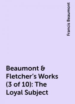 Beaumont & Fletcher's Works (3 of 10): The Loyal Subject, Francis Beaumont