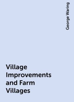Village Improvements and Farm Villages, George Waring