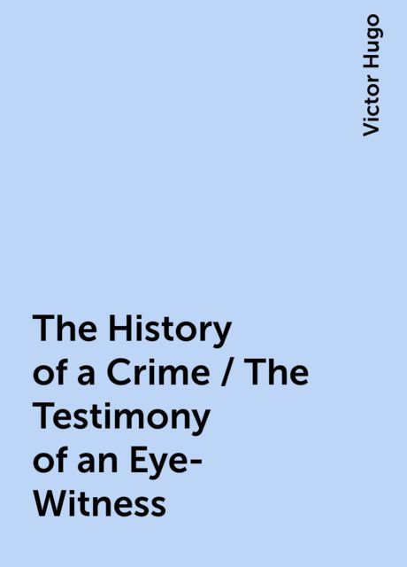 The History of a Crime / The Testimony of an Eye-Witness, Victor Hugo