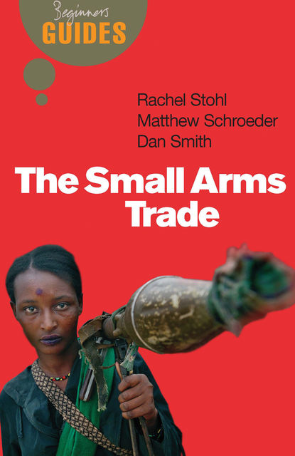 The Small Arms Trade, Dan Smith, Matthew Schroeder, Rachel Stohl
